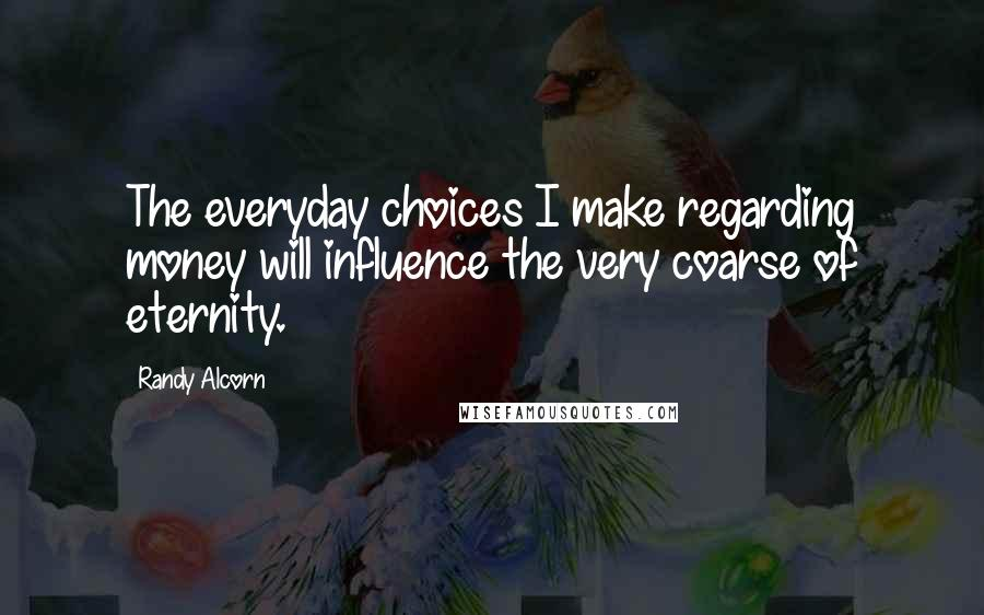 Randy Alcorn quotes: The everyday choices I make regarding money will influence the very coarse of eternity.
