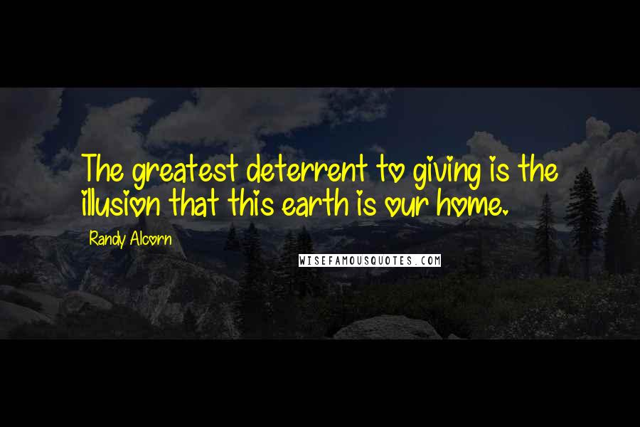 Randy Alcorn quotes: The greatest deterrent to giving is the illusion that this earth is our home.