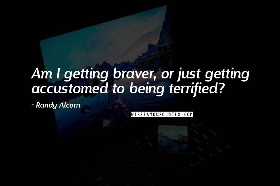 Randy Alcorn quotes: Am I getting braver, or just getting accustomed to being terrified?