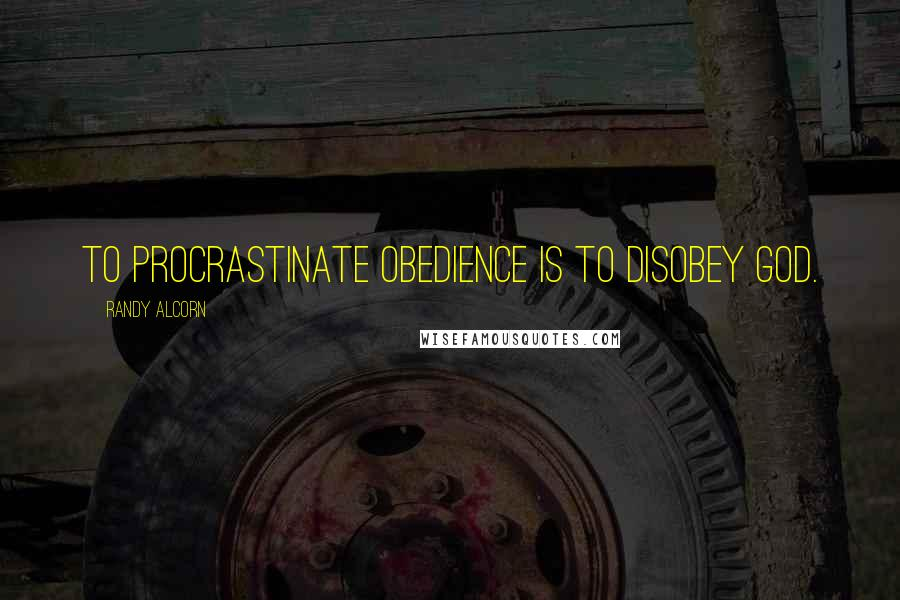 Randy Alcorn quotes: To procrastinate obedience is to disobey God.