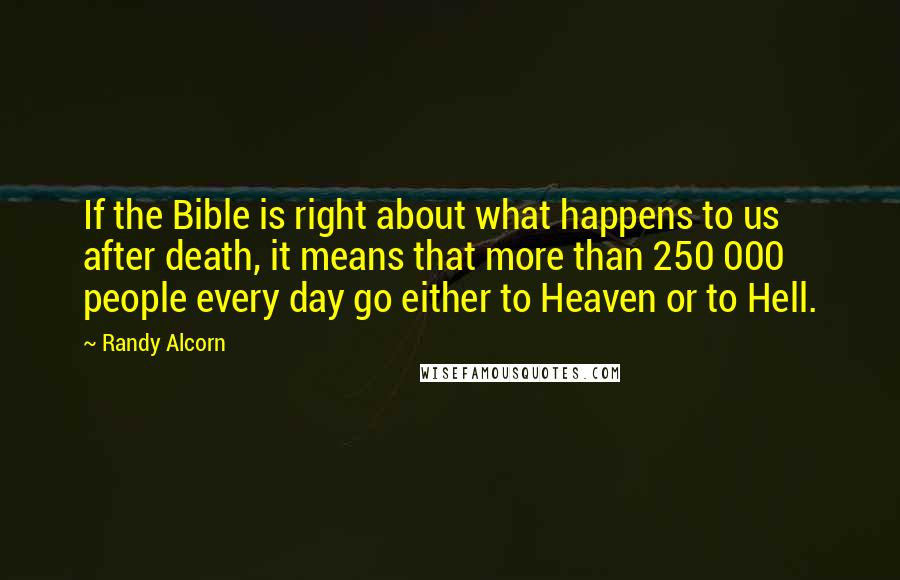 Randy Alcorn quotes: If the Bible is right about what happens to us after death, it means that more than 250 000 people every day go either to Heaven or to Hell.