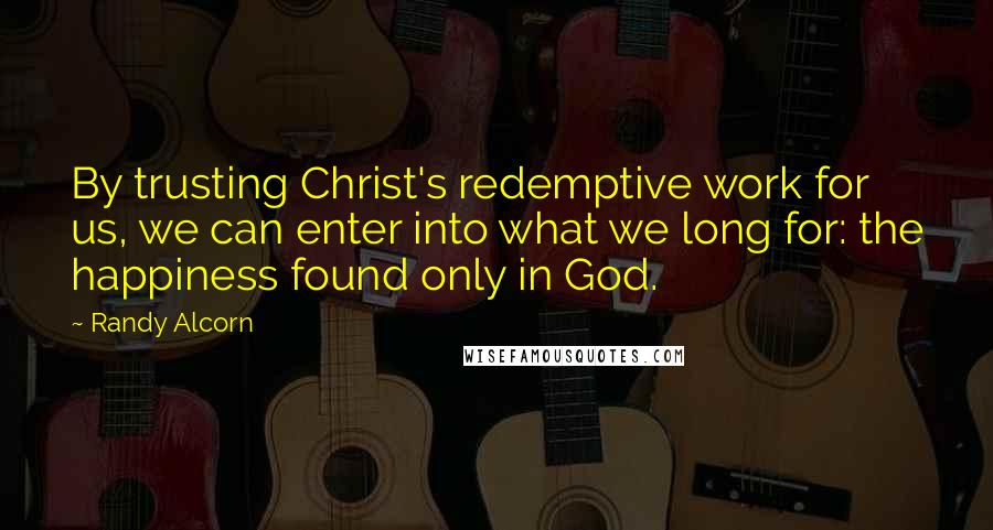 Randy Alcorn quotes: By trusting Christ's redemptive work for us, we can enter into what we long for: the happiness found only in God.