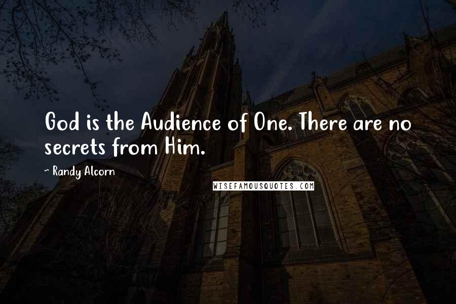 Randy Alcorn quotes: God is the Audience of One. There are no secrets from Him.