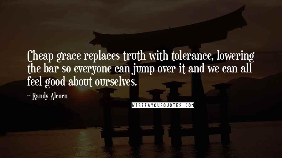 Randy Alcorn quotes: Cheap grace replaces truth with tolerance, lowering the bar so everyone can jump over it and we can all feel good about ourselves.