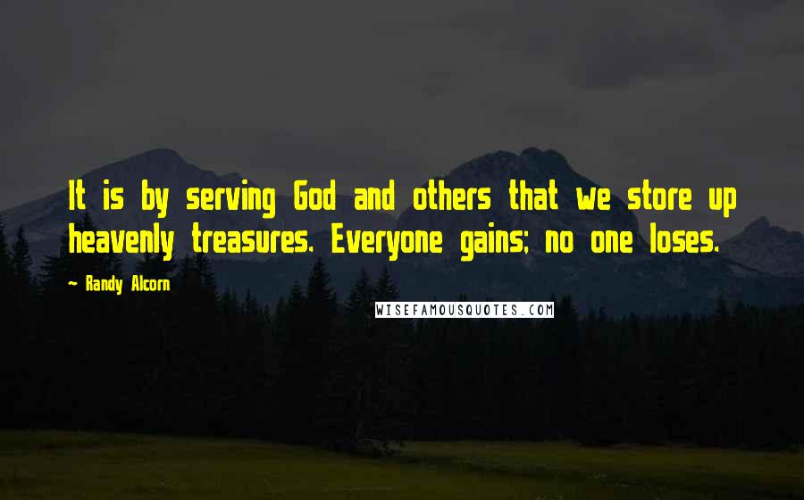 Randy Alcorn quotes: It is by serving God and others that we store up heavenly treasures. Everyone gains; no one loses.