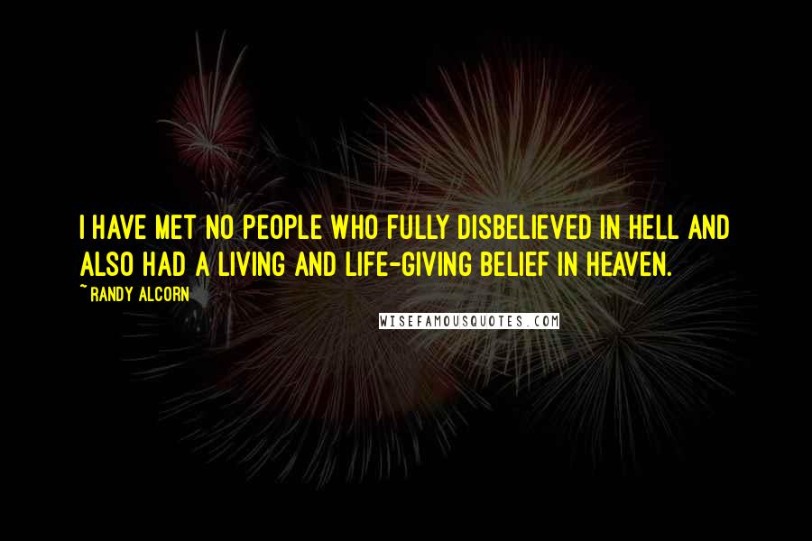 Randy Alcorn quotes: I have met no people who fully disbelieved in Hell and also had a living and life-giving belief in Heaven.