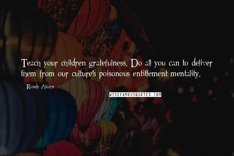 Randy Alcorn quotes: Teach your children gratefulness. Do all you can to deliver them from our culture's poisonous entitlement mentality.