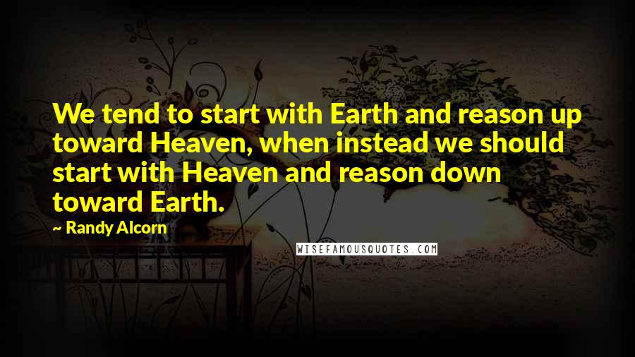 Randy Alcorn quotes: We tend to start with Earth and reason up toward Heaven, when instead we should start with Heaven and reason down toward Earth.