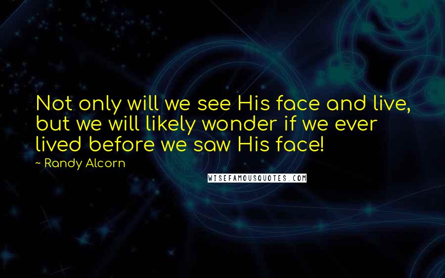 Randy Alcorn quotes: Not only will we see His face and live, but we will likely wonder if we ever lived before we saw His face!