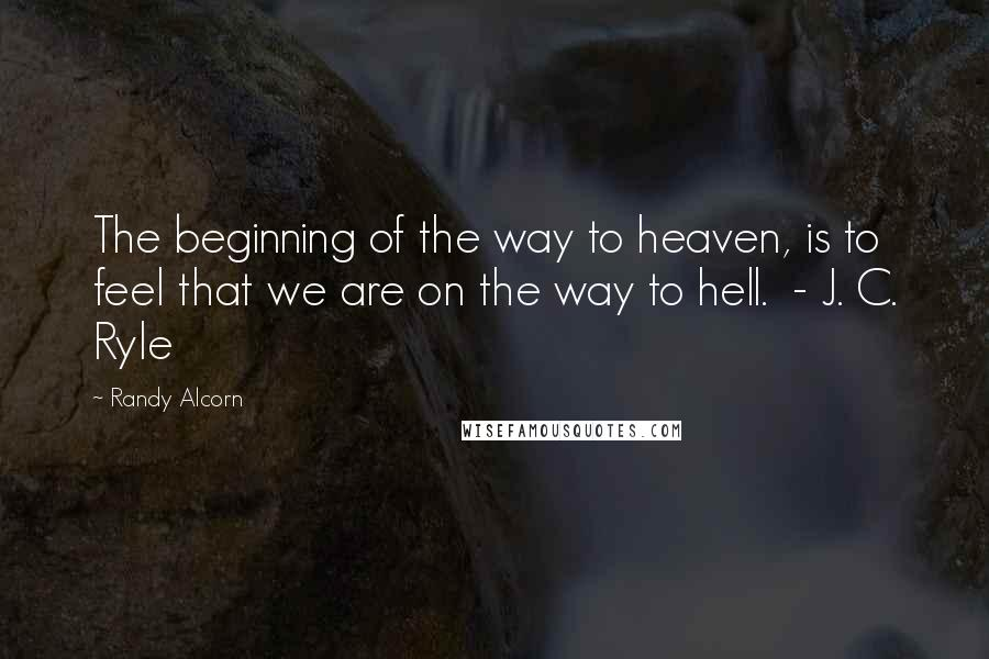Randy Alcorn quotes: The beginning of the way to heaven, is to feel that we are on the way to hell. - J. C. Ryle