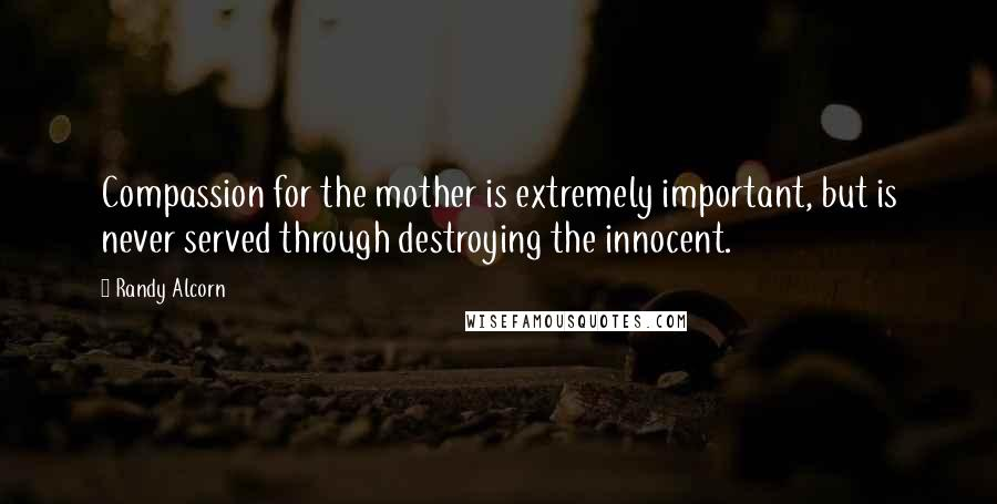 Randy Alcorn quotes: Compassion for the mother is extremely important, but is never served through destroying the innocent.