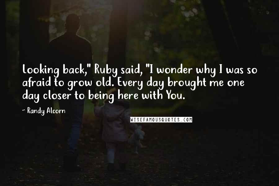 "Randy Alcorn quotes: Looking back,"" Ruby said, ""I wonder why I was so afraid to grow old. Every day brought me one day closer to being here with You."