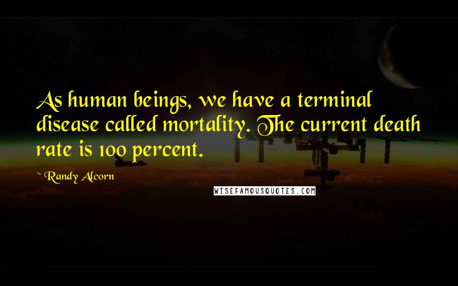 Randy Alcorn quotes: As human beings, we have a terminal disease called mortality. The current death rate is 100 percent.