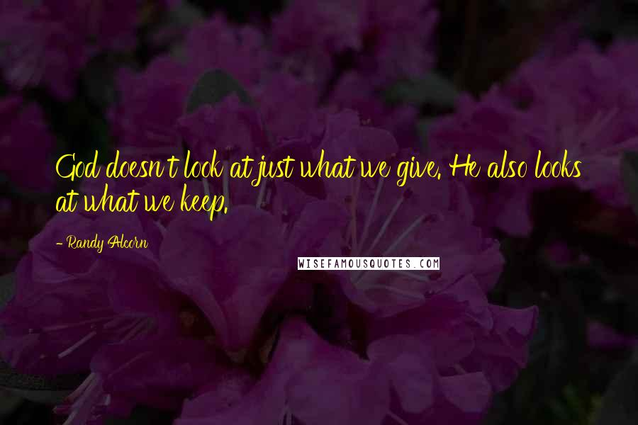 Randy Alcorn quotes: God doesn't look at just what we give. He also looks at what we keep.