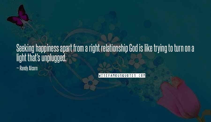 Randy Alcorn quotes: Seeking happiness apart from a right relationship God is like trying to turn on a light that's unplugged.