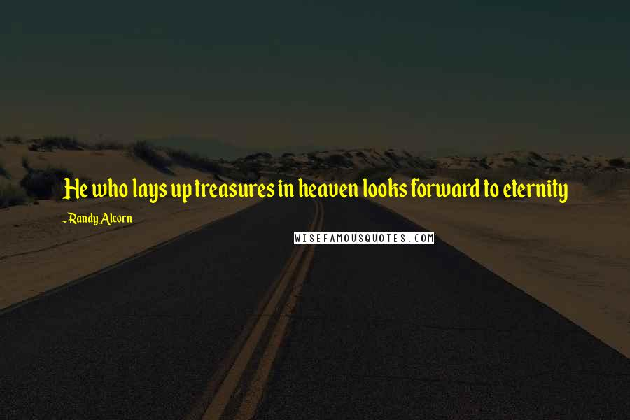 Randy Alcorn quotes: He who lays up treasures in heaven looks forward to eternity