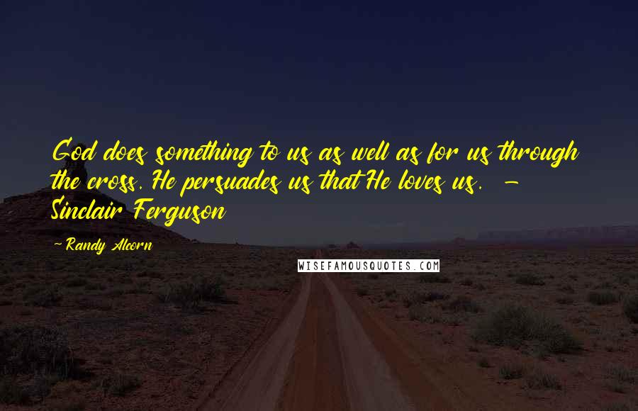 Randy Alcorn quotes: God does something to us as well as for us through the cross. He persuades us that He loves us. - Sinclair Ferguson