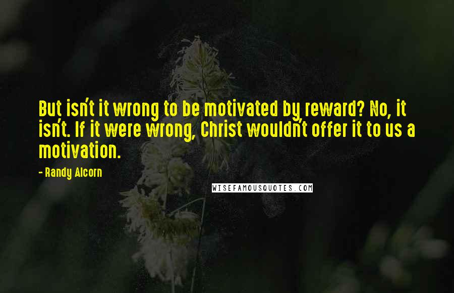 Randy Alcorn quotes: But isn't it wrong to be motivated by reward? No, it isn't. If it were wrong, Christ wouldn't offer it to us a motivation.