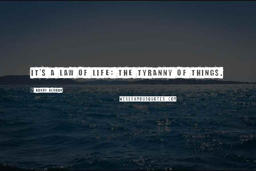 Randy Alcorn quotes: It's a law of life: the tyranny of things.