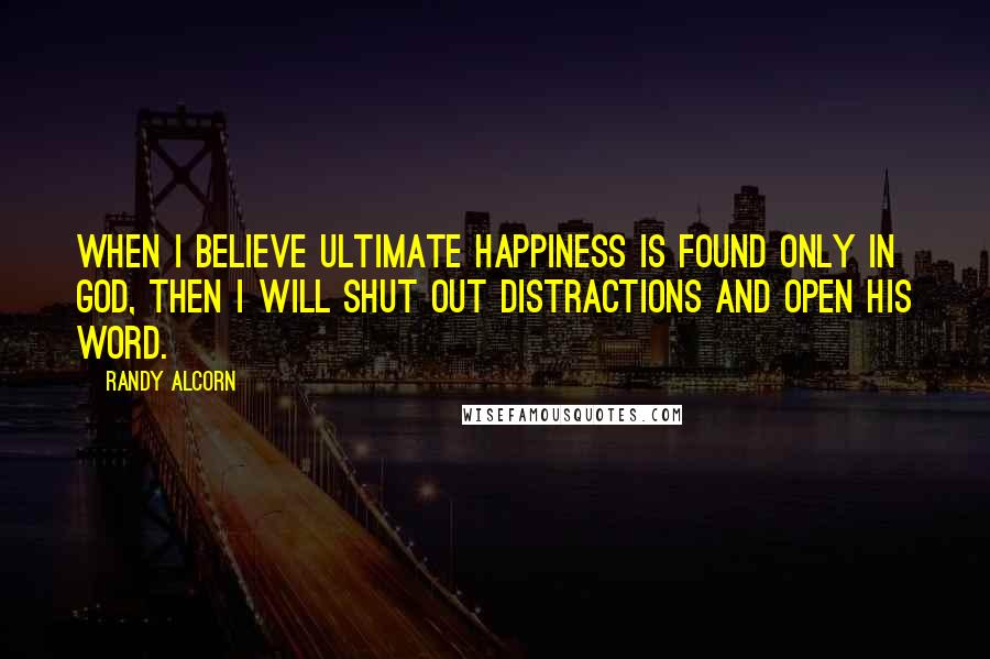 Randy Alcorn quotes: When I believe ultimate happiness is found only in God, then I will shut out distractions and open His Word.
