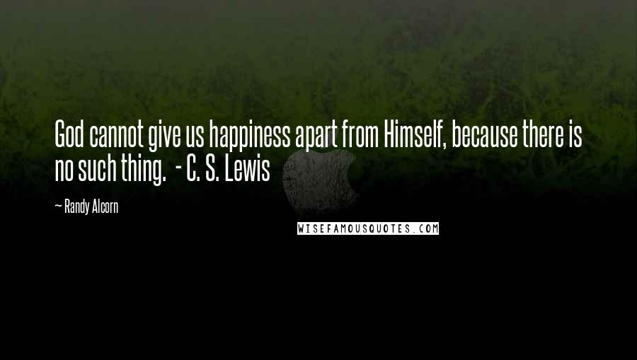 Randy Alcorn quotes: God cannot give us happiness apart from Himself, because there is no such thing. - C. S. Lewis