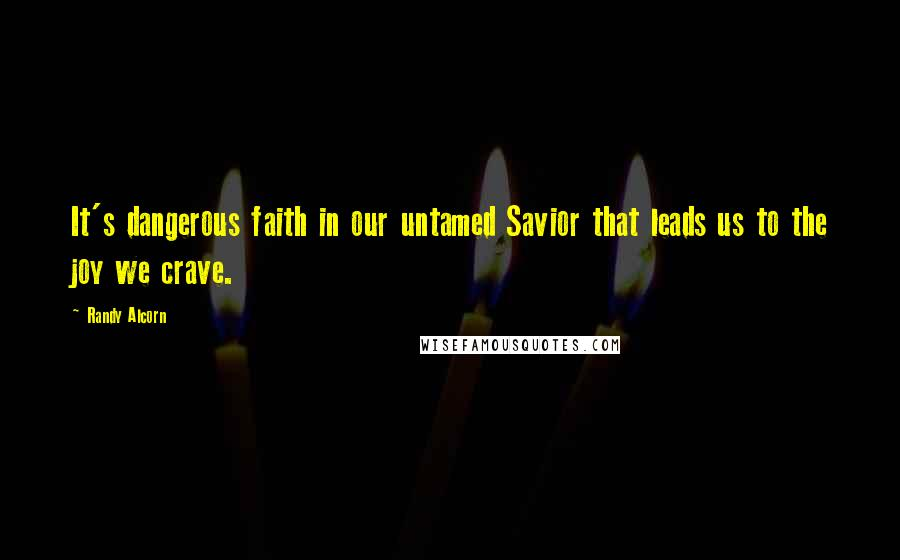 Randy Alcorn quotes: It's dangerous faith in our untamed Savior that leads us to the joy we crave.