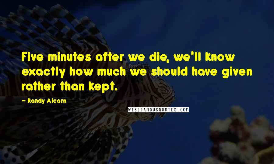 Randy Alcorn quotes: Five minutes after we die, we'll know exactly how much we should have given rather than kept.