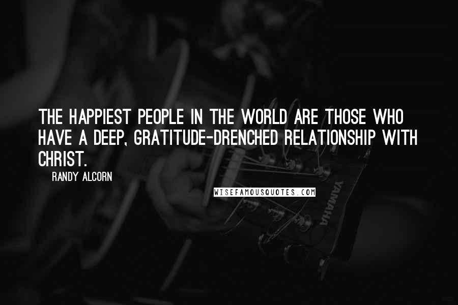 Randy Alcorn quotes: The happiest people in the world are those who have a deep, gratitude-drenched relationship with Christ.