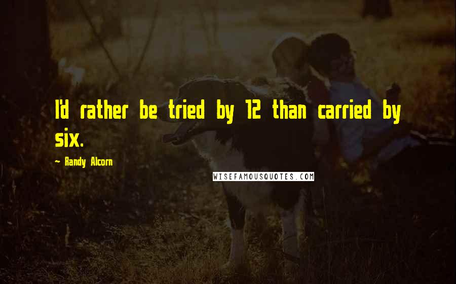 Randy Alcorn quotes: I'd rather be tried by 12 than carried by six.