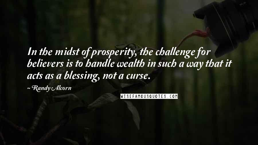 Randy Alcorn quotes: In the midst of prosperity, the challenge for believers is to handle wealth in such a way that it acts as a blessing, not a curse.