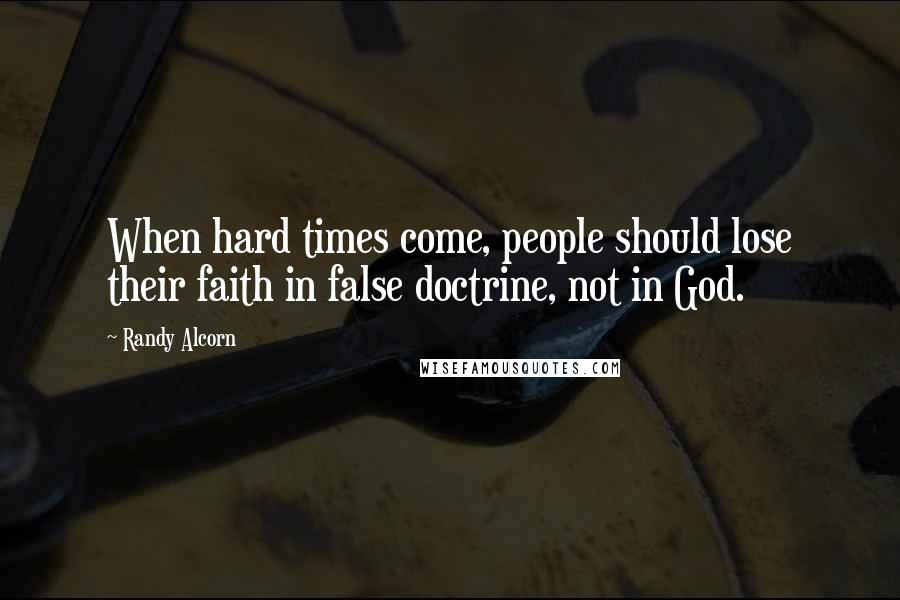 Randy Alcorn quotes: When hard times come, people should lose their faith in false doctrine, not in God.