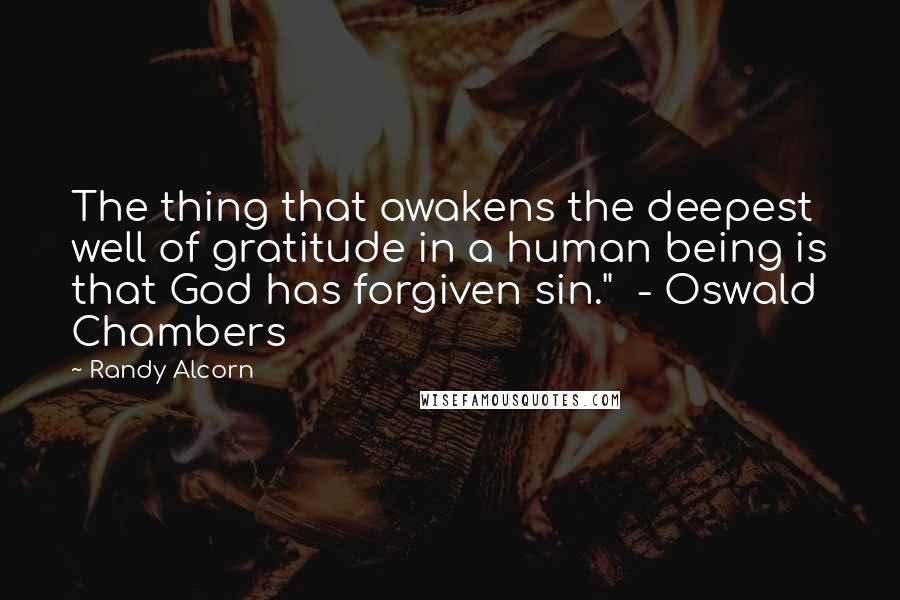 "Randy Alcorn quotes: The thing that awakens the deepest well of gratitude in a human being is that God has forgiven sin."" - Oswald Chambers"