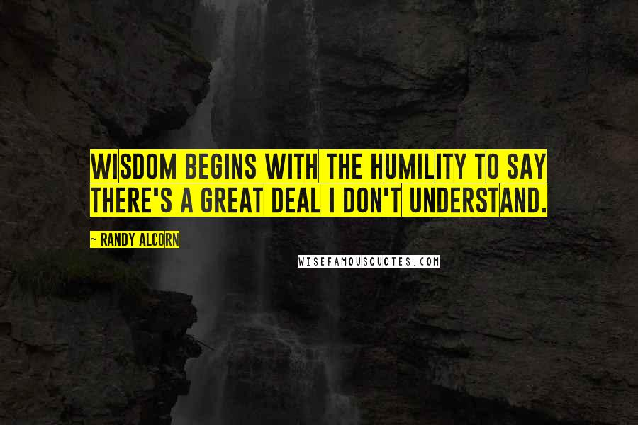 Randy Alcorn quotes: Wisdom begins with the humility to say there's a great deal I don't understand.