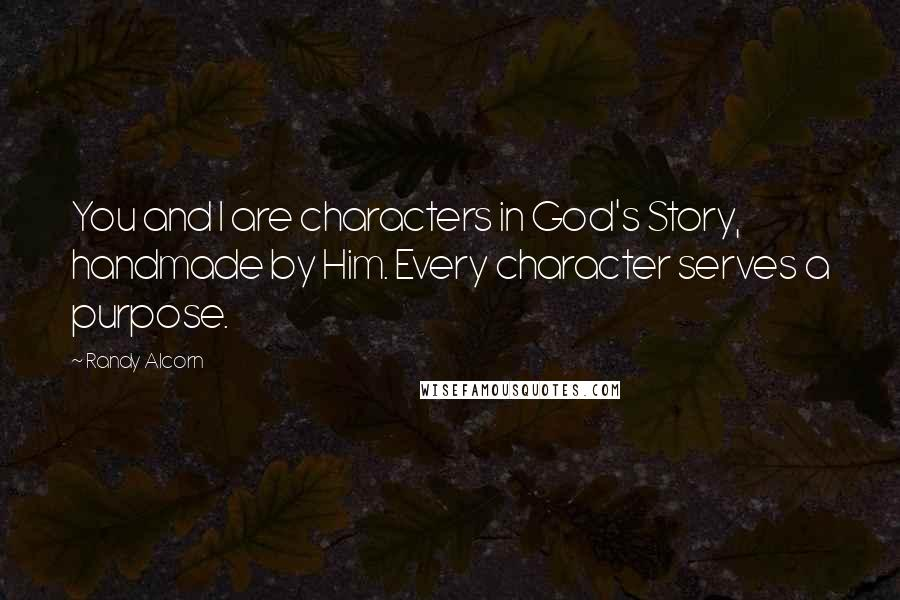 Randy Alcorn quotes: You and I are characters in God's Story, handmade by Him. Every character serves a purpose.