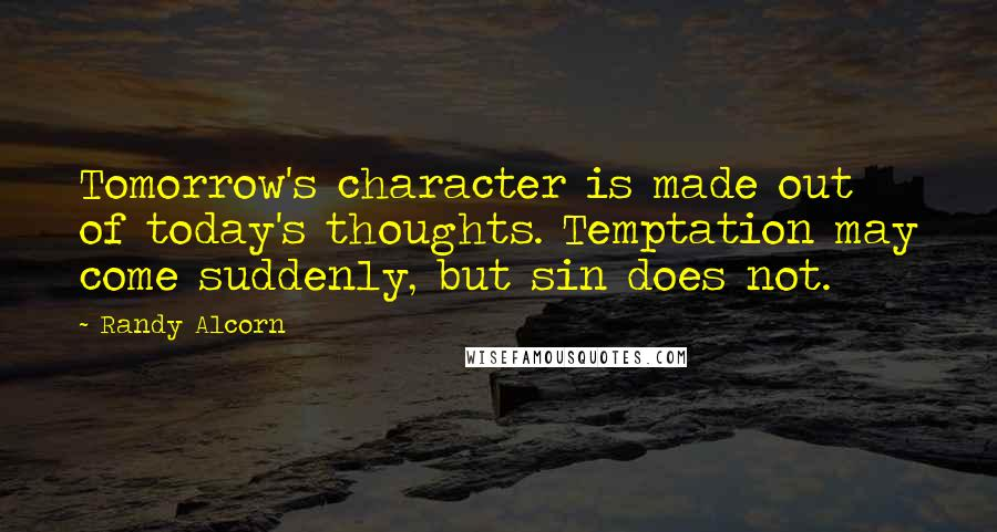 Randy Alcorn quotes: Tomorrow's character is made out of today's thoughts. Temptation may come suddenly, but sin does not.