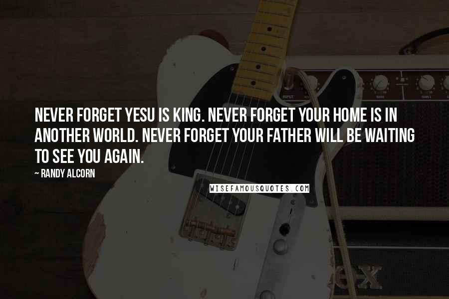 Randy Alcorn quotes: Never forget Yesu is King. Never forget your home is in another world. Never forget your father will be waiting to see you again.