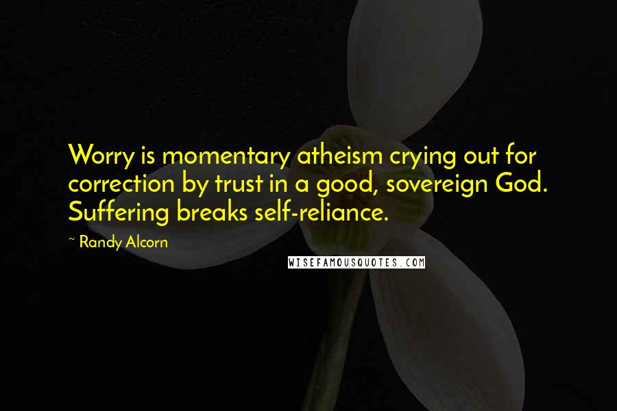 Randy Alcorn quotes: Worry is momentary atheism crying out for correction by trust in a good, sovereign God. Suffering breaks self-reliance.