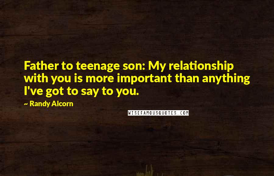 Randy Alcorn quotes: Father to teenage son: My relationship with you is more important than anything I've got to say to you.