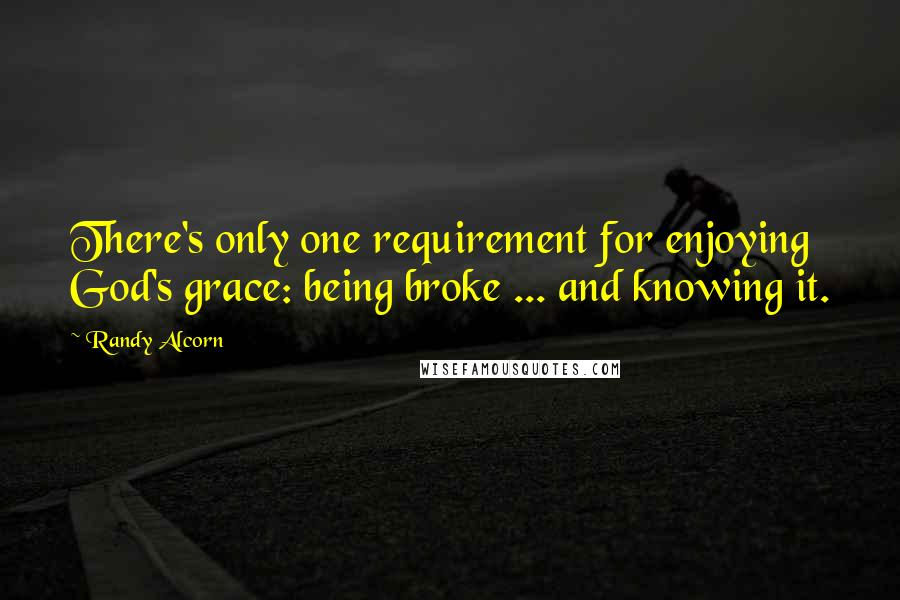 Randy Alcorn quotes: There's only one requirement for enjoying God's grace: being broke ... and knowing it.