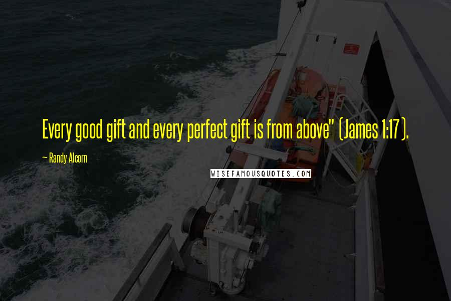 "Randy Alcorn quotes: Every good gift and every perfect gift is from above"" (James 1:17)."