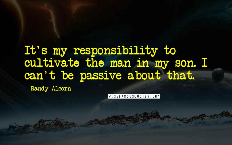 Randy Alcorn quotes: It's my responsibility to cultivate the man in my son. I can't be passive about that.