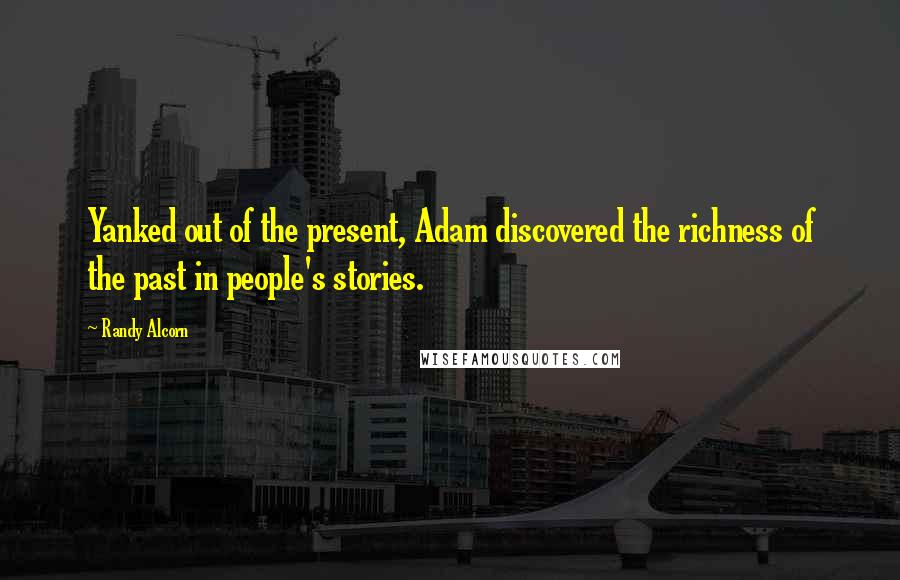 Randy Alcorn quotes: Yanked out of the present, Adam discovered the richness of the past in people's stories.