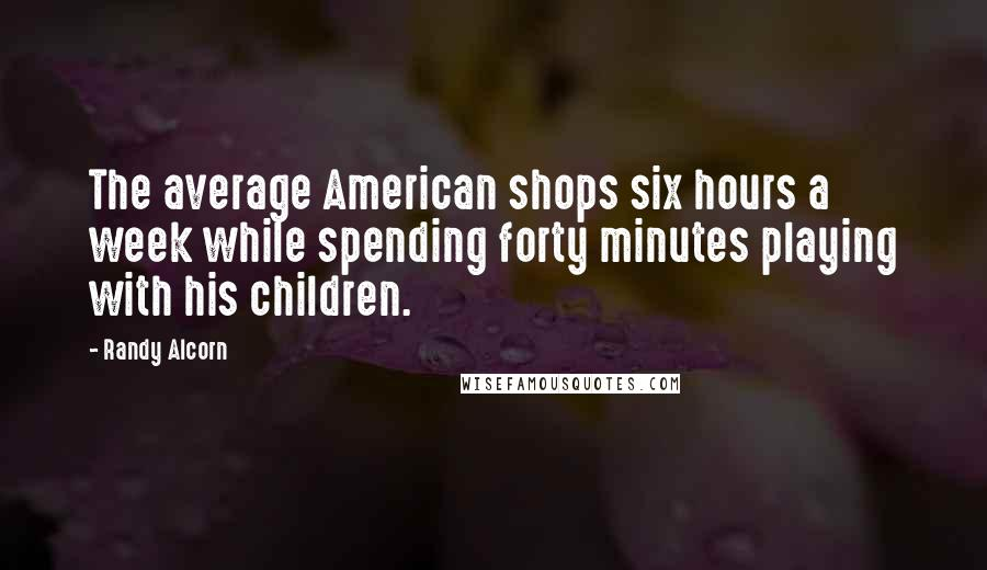 Randy Alcorn quotes: The average American shops six hours a week while spending forty minutes playing with his children.