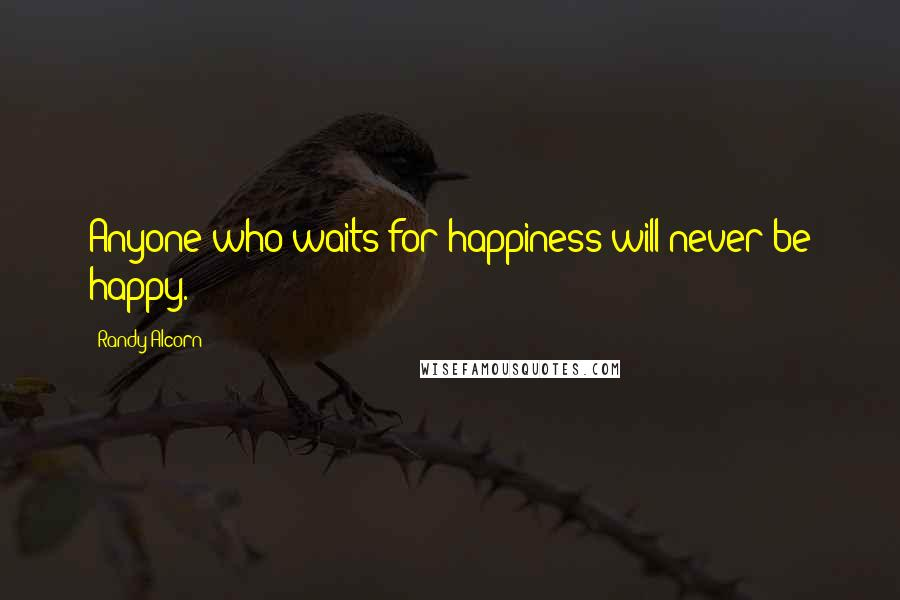 Randy Alcorn quotes: Anyone who waits for happiness will never be happy.