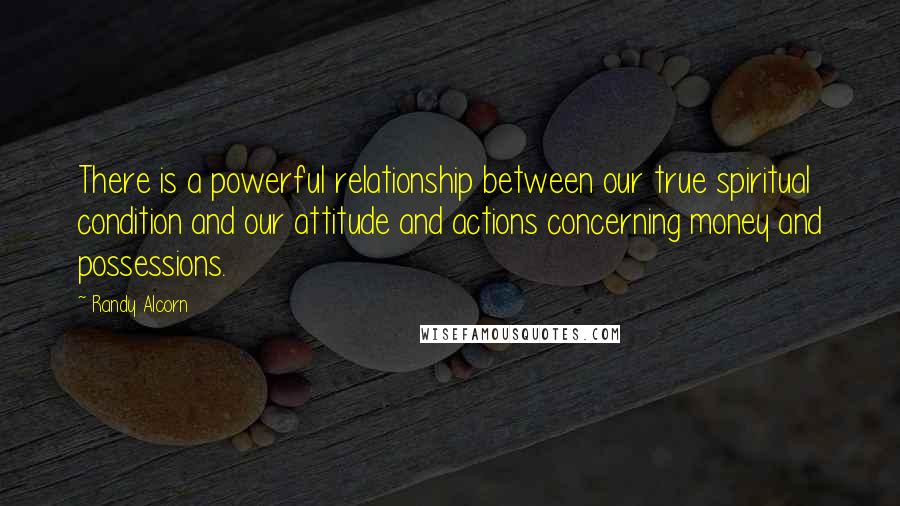 Randy Alcorn quotes: There is a powerful relationship between our true spiritual condition and our attitude and actions concerning money and possessions.