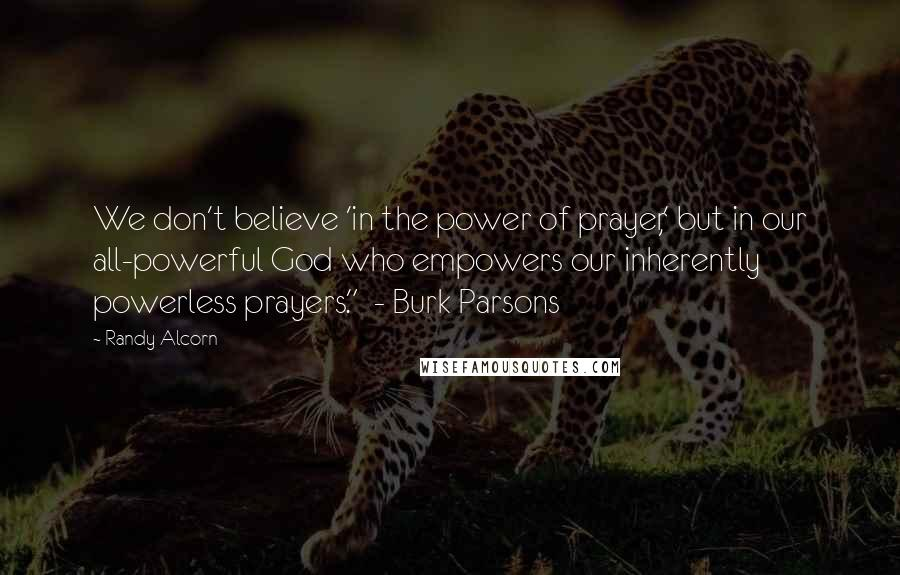 "Randy Alcorn quotes: We don't believe 'in the power of prayer,' but in our all-powerful God who empowers our inherently powerless prayers."" - Burk Parsons"