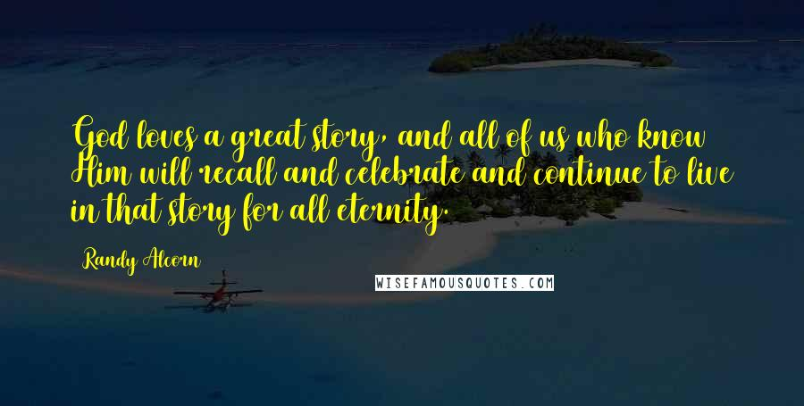 Randy Alcorn quotes: God loves a great story, and all of us who know Him will recall and celebrate and continue to live in that story for all eternity.