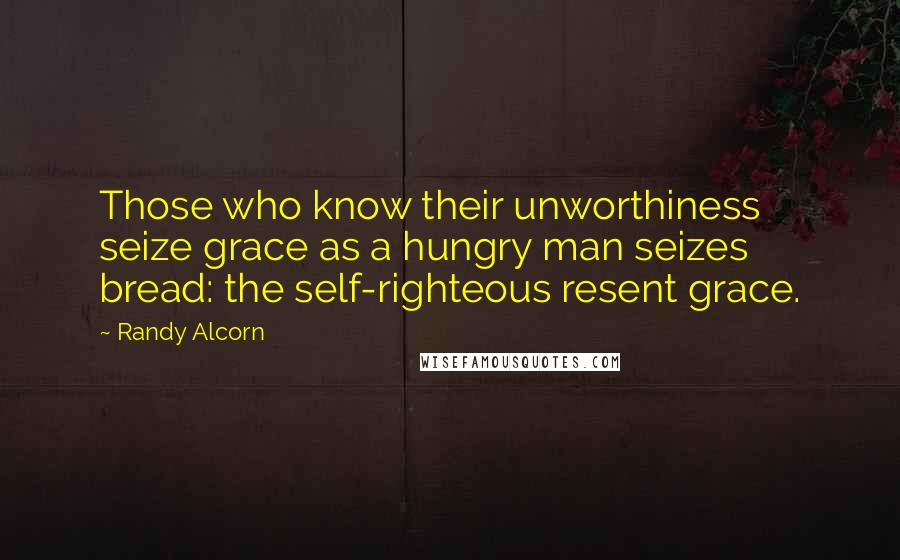 Randy Alcorn quotes: Those who know their unworthiness seize grace as a hungry man seizes bread: the self-righteous resent grace.