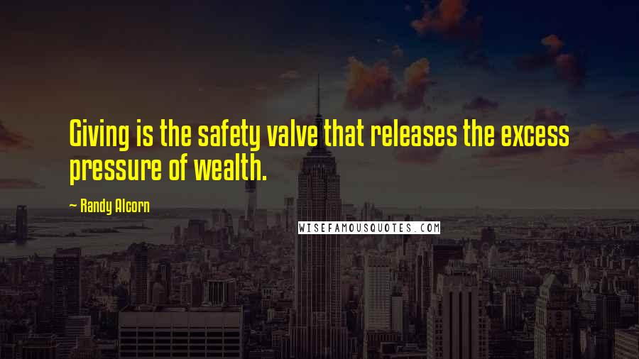 Randy Alcorn quotes: Giving is the safety valve that releases the excess pressure of wealth.