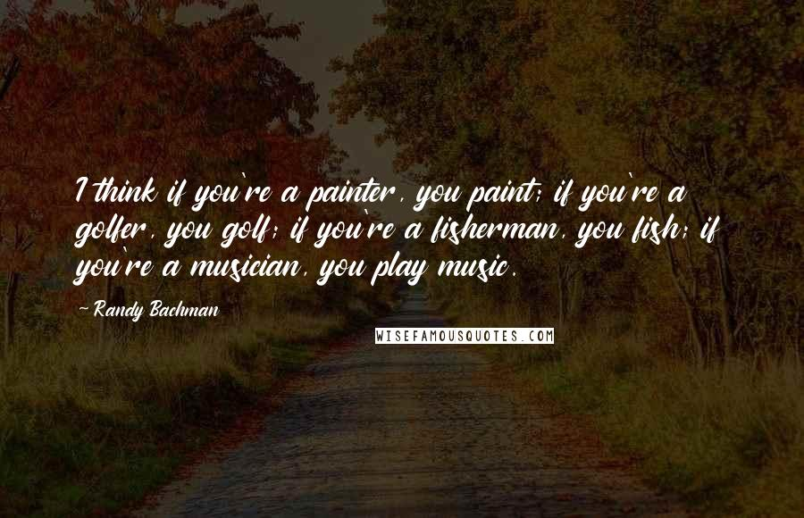 Randy Bachman quotes: I think if you're a painter, you paint; if you're a golfer, you golf; if you're a fisherman, you fish; if you're a musician, you play music.